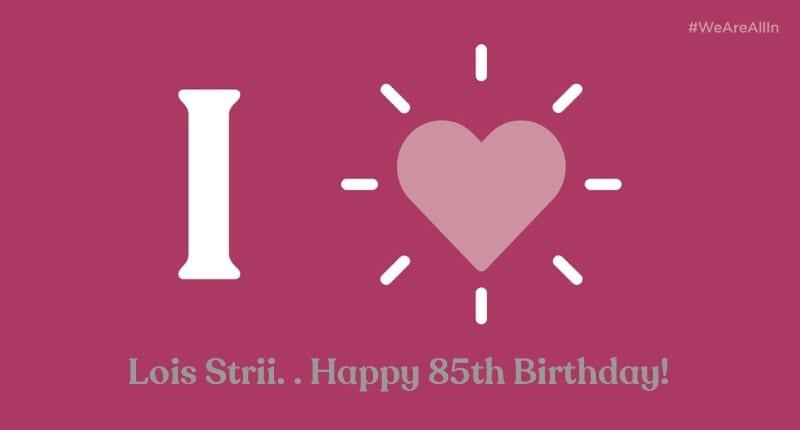 Lois Strii. . Happy 85th Birthday!