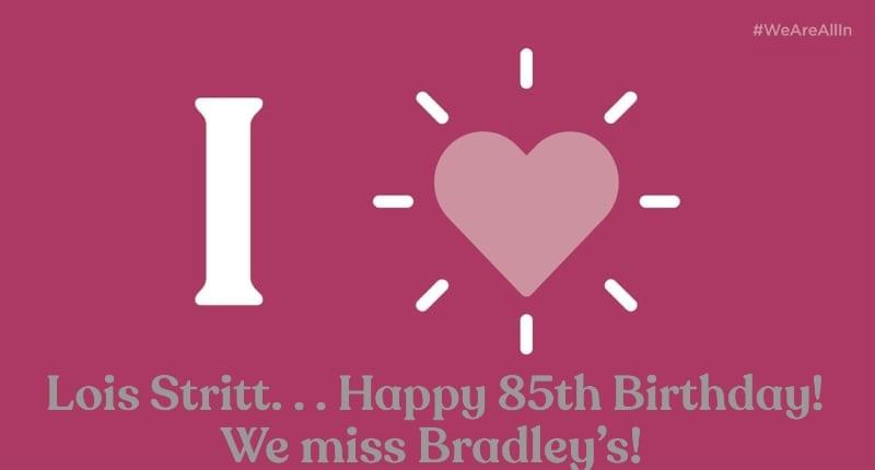 Lois Stritt. . . Happy 85th Birthday!... We miss Bradley's!